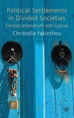 Political Settlements in Divided Societies : Consociationalism and Cyprus - Christalla Yakinthou