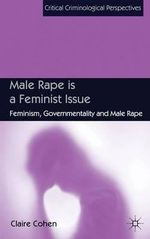Male Rape is a Feminist Issue : Feminism, Governmentality and Male Rape - Claire Cohen