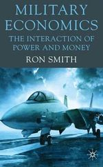 Military Economics : The Interaction of Power and Money - Ron Smith
