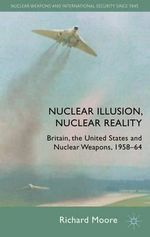 Nuclear Illusion, Nuclear Reality : Britain, the United States and Nuclear Weapons, 1958-64 - Richard Moore