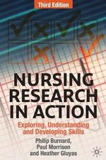 Nursing Research in Action : Exploring, Understanding and Developing Skills - Third Edition - Philip Burnard