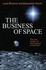 The Business of Space : The Next Frontier of International Competition - Louis Brennan