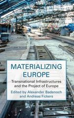 Materializing Europe : Transnational Infrastructures and the Project of Europe