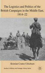 The Logistics and Politics of the British Campaigns in the Middle East, 1914-22 : Studies In Military And Strategic History - Kristian Coates Ulrichsen