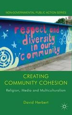 Creating Community Cohesion : Religion, Media and Multiculturalism - David Herbert