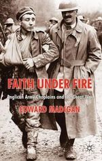 Faith Under Fire : Anglican Army Chaplains and the Great War - Edward Madigan