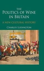 The Politics of Wine in Britain : A New Cultural History - Charles Ludington