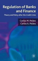 Regulation of Banks and Finance : Theory and Policy After the Credit Crisis - Carlos M. Pelaez
