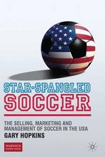 Star Spangled Soccer : The Selling, Marketing and Management of Soccer in the USA - Gary Hopkins
