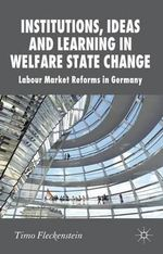 Institutions, Ideas and Learning in Welfare State Change : Labour Market Reforms in Germany - Timo Fleckenstein