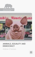 Animals, Equality and Democracy : The Palgrave Macmillan Animal Ethics Series   - Siobhan O'Sullivan