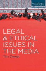 Legal and Ethical Issues in the Media : Key Concerns in Media Studies - Tim Dwyer