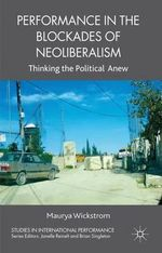 Performance in the Blockades of Neoliberalism : Thinking the Political Anew - Maurya Wickstrom