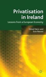 Privatisation in Ireland : Lessons from a European Economy - Donal Palcic
