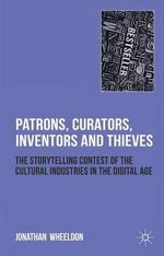 Patrons, Curators, Inventors and Thieves : The Storytelling Contest of the Cultural Industries in the Digital Age - Jonathan Wheeldon