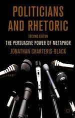 Politicians and Rhetoric : The Persuasive Power of Metaphor - Jonathan Charteris-Black