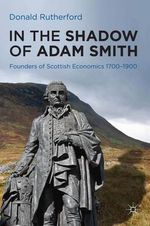 In the Shadow of Adam Smith : Founders of Scottish Economics 1700-1900 - Donald Rutherford