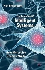 The Evolution of Intelligent Systems : How Molecules Became Minds - Ken Richardson