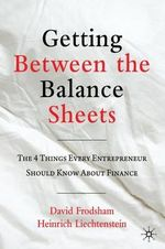 Getting Between the Balance Sheets : The Four Things Every Entrepreneur Should Know About Finance - David Frodsham