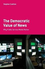The Democratic Value of News : Why Public Service Media Matter - Stephen Cushion