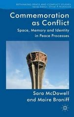 Commemoration as Conflict : Space, Memory and Identity in Peace Processes - Sara McDowell