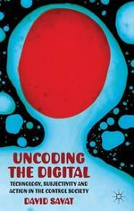 Uncoding the Digital : Technology, Subjectivity and Action in the Control Society - David Savat
