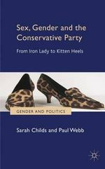 Sex, Gender and the Conservative Party : from Iron Lady to Kitten Heels - Sarah Childs