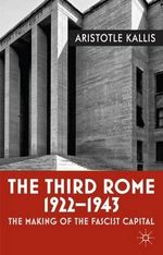 The Third Rome, 1922-43 : The Making of the Fascist Capital - Aristotle Kallis