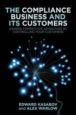 The Compliance Business and Its Customers : Gaining Competitive Advantage by Controlling Your Customers - Edward Kasabov