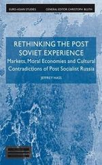 Rethinking the Post Soviet Experience : Markets, Moral Economies and Cultural Contradictions of Post Socialist Russia - Jeffrey K. Hass