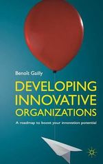 Developing Innovative Organizations : A Roadmap to Boost Your Innovation Potential - Benoit Gailly