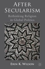 After Secularism : Rethinking Religion in Global Politics - Erin K. Wilson
