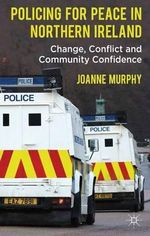 Policing for Peace in Northern Ireland : Change, Conflict and Community Confidence - Joanne Murphy