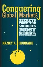 Conquering Global Markets : Secrets from the World's Most Successful Multinationals - Nancy A. Hubbard