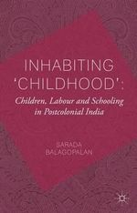 Inhabiting 'Childhood' : Children, Labour and Schooling in Postcolonial India - Sarada Balagopalan