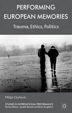 Performing European Memories : Trauma, Ethics, Politics - Milija Gluhovic