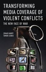 Transforming Media Coverage of Violent Conflicts : The New Face of War - Zohar Kampf