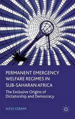 Permanent Emergency Welfare Regimes in Sub-Saharan Africa : The Exclusive Origins of Dictatorship and Democracy - Alfio Cerami