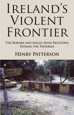 Ireland's Violent Frontier : The Border and Anglo-Irish Relations During the Troubles - Henry Patterson