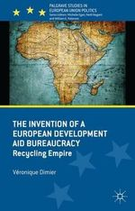 The Invention of a European Development Aid Bureaucracy : Recycling Empire - Veronique Dimier