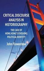 Critical Discourse Analysis in Historiography : The Case of Hong Kong's Evolving Political Identity - John Flowerdew