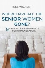 Where Have All the Senior Women Gone? : 9 Critical Job Assignments for Women Leaders - Ines Wichert