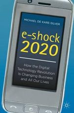 E-Shock 2020 : How the Digital Technology Revolution is Changing Business and All Our Lives - Michael De Kare-Silver