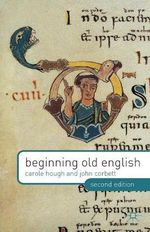 Beginning Old English : Being an Essay Towards Studying Himself, His World... - Carole Hough