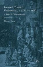 London's Criminal Underworlds, c. 1720 - c. 1930 : A Social and Cultural History - Heather Shore