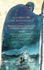 Reinventing the Renaissance : Shakespeare and His Contemporaries in Adaptation and Performance