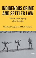 Indigenous Crime and Settler Law : White Sovereignty After Empire : Palgrave Macmillan Socio-Legal Studies - Heather Douglas