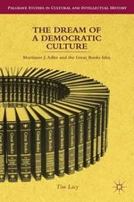 The Dream of a Democratic Culture : Mortimer J. Adler and the Great Books Idea - Tim Lacy