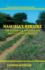 Namibia's Red Line : The History of a Veterinary and Settlement Border - Giorgio Miescher