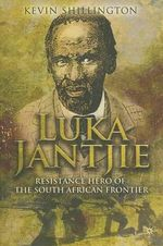 Luka Jantjie : Resistance Hero of the South African Frontier - Kevin Shillington